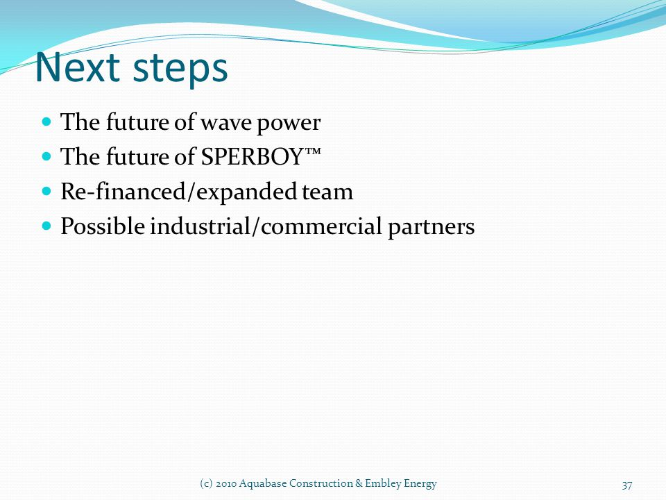 Next steps (c) 2010 Aquabase Construction & Embley Energy The future of wave power The future of SPERBOY Re-financed/expanded team Possible industrial