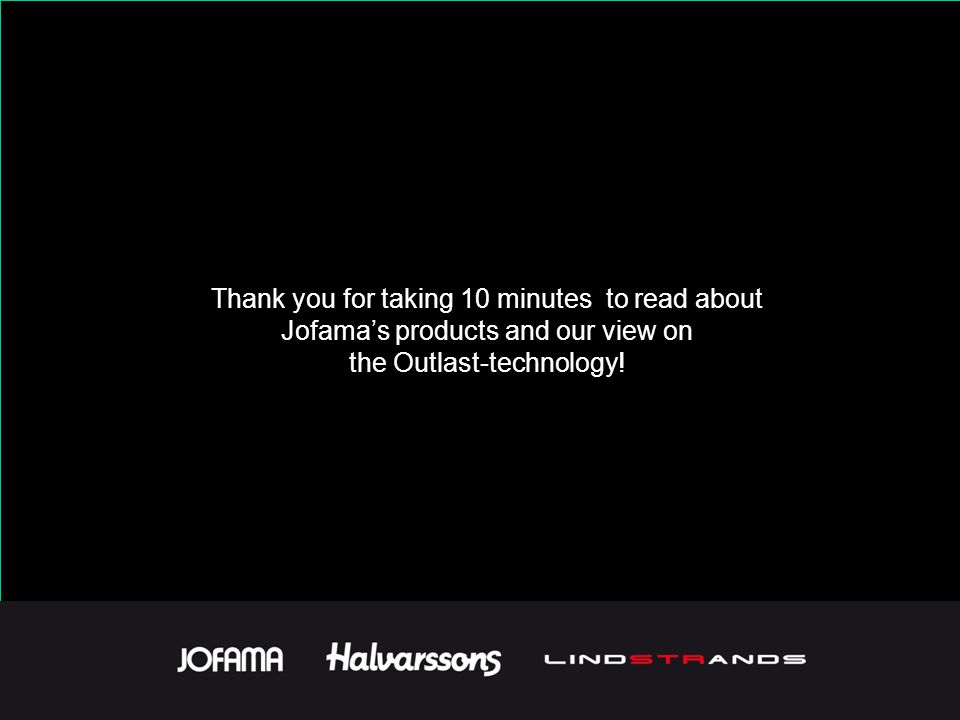 Thank you for taking 10 minutes to read about Jofamas products and our view on the Outlast-technology!