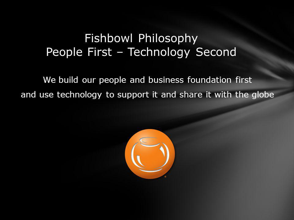 We build our people and business foundation first and use technology to support it and share it with the globe Fishbowl Philosophy People First – Technology Second