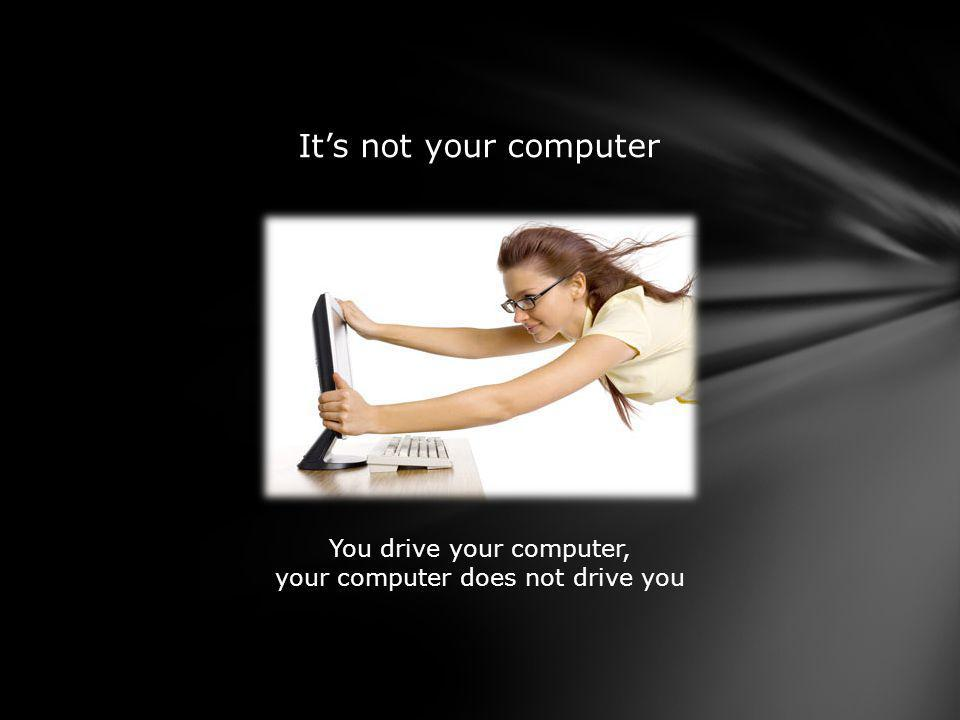 Its not your computer You drive your computer, your computer does not drive you