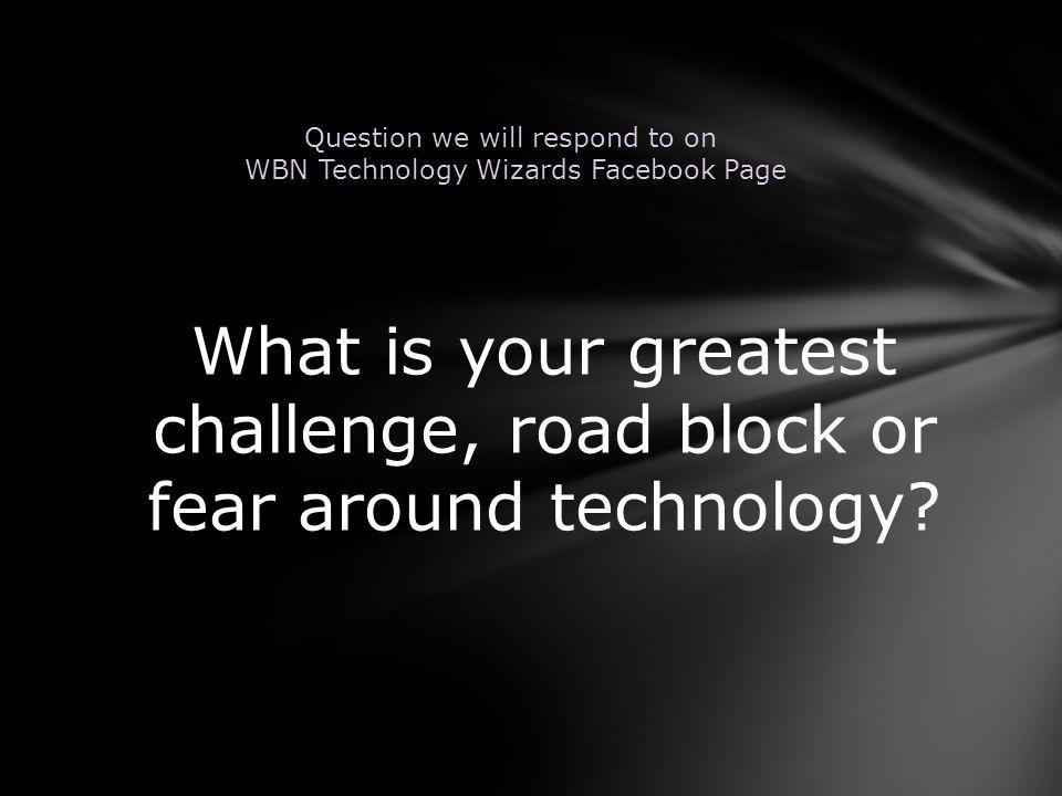 What is your greatest challenge, road block or fear around technology.
