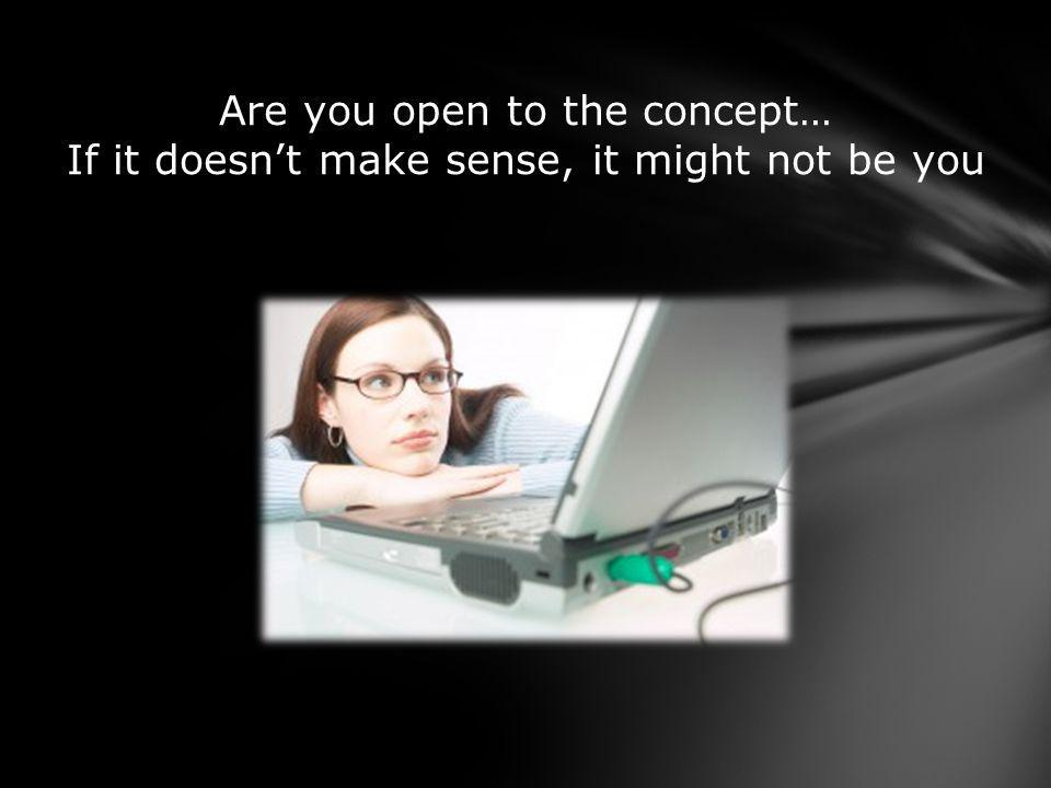 Are you open to the concept… If it doesnt make sense, it might not be you