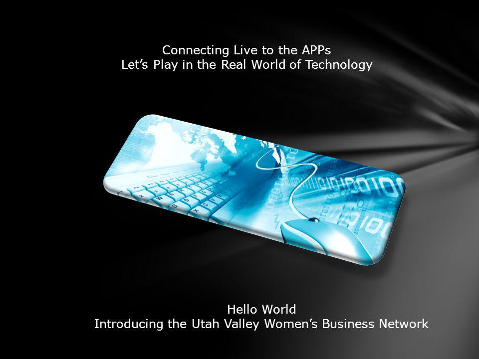 Connecting Live to the APPs Lets Play in the Real World of Technology Hello World Introducing the Utah Valley Womens Business Network