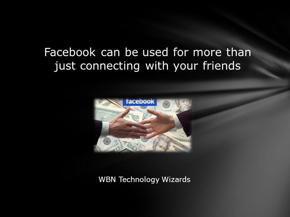 Facebook can be used for more than just connecting with your friends WBN Technology Wizards