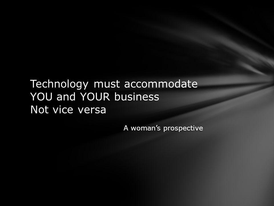 Technology must accommodate YOU and YOUR business Not vice versa A womans prospective Technology must accommodate YOU and YOUR business Not vice versa A womans prospective