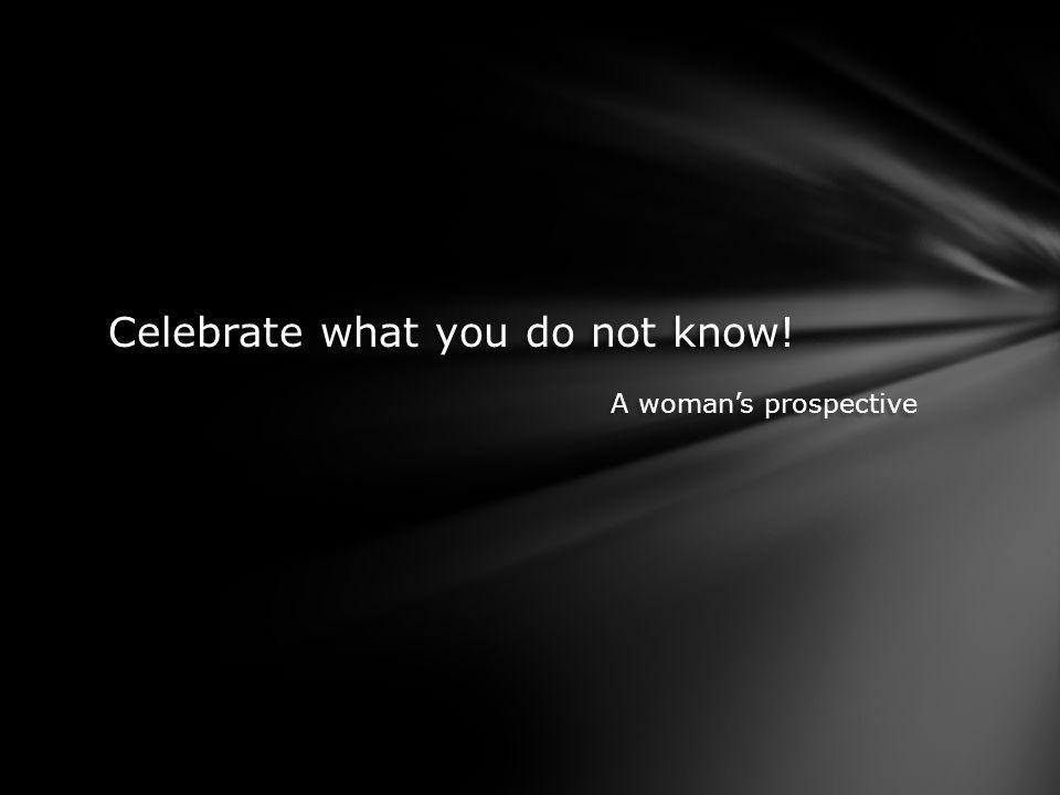 Celebrate what you do not know. A womans prospective Celebrate what you do not know.