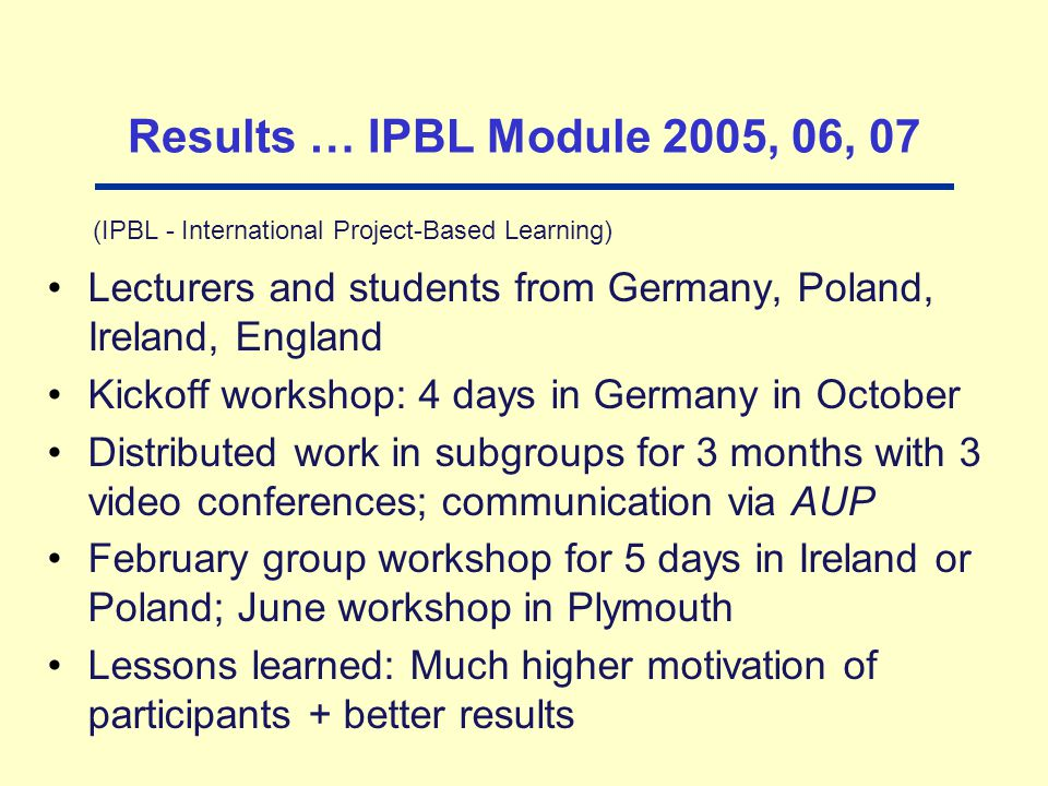 Results … IPBL Module 2005, 06, 07 (IPBL - International Project-Based Learning) Lecturers and students from Germany, Poland, Ireland, England Kickoff