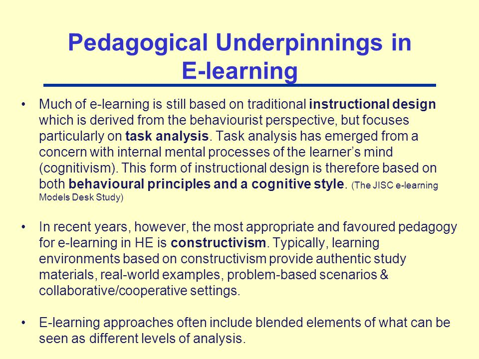 Pedagogical Underpinnings in E-learning Much of e-learning is still based on traditional instructional design which is derived from the behaviourist p