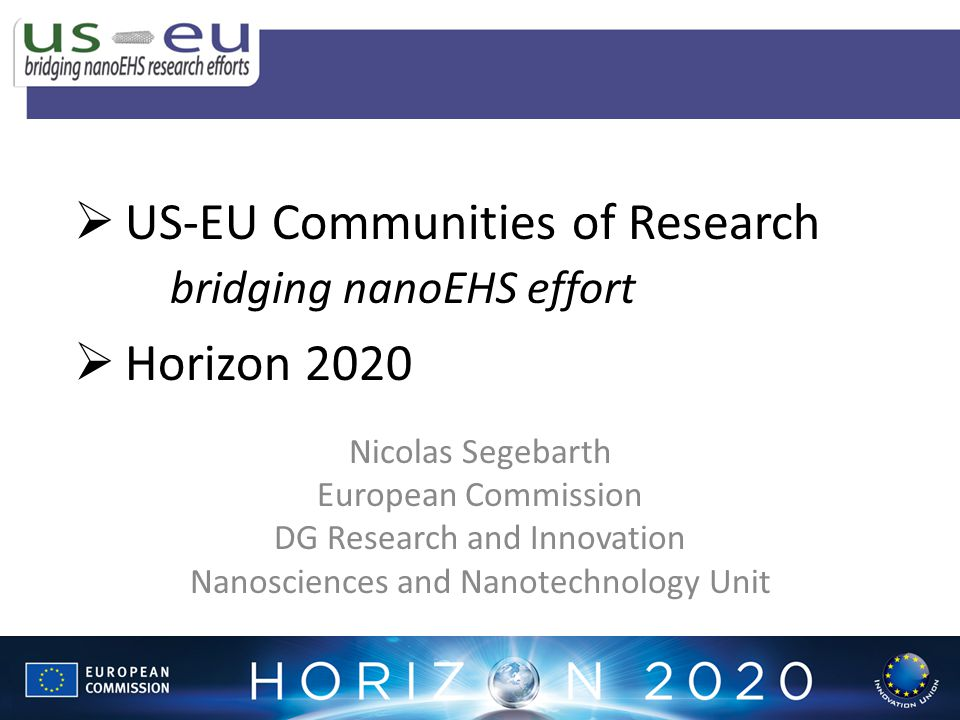 Nicolas Segebarth European Commission DG Research and Innovation Nanosciences and Nanotechnology Unit US-EU Communities of Research bridging nanoEHS effort Horizon 2020