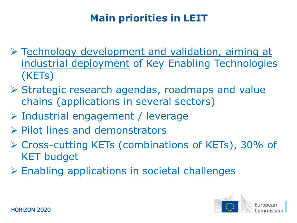 Main priorities in LEIT Technology development and validation, aiming at industrial deployment of Key Enabling Technologies (KETs) Strategic research agendas, roadmaps and value chains (applications in several sectors) Industrial engagement / leverage Pilot lines and demonstrators Cross-cutting KETs (combinations of KETs), 30% of KET budget Enabling applications in societal challenges