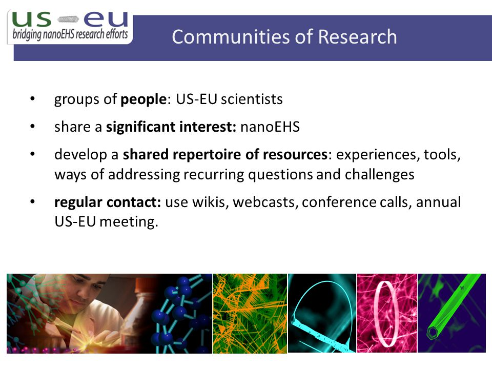 groups of people: US-EU scientists share a significant interest: nanoEHS develop a shared repertoire of resources: experiences, tools, ways of addressing recurring questions and challenges regular contact: use wikis, webcasts, conference calls, annual US-EU meeting.