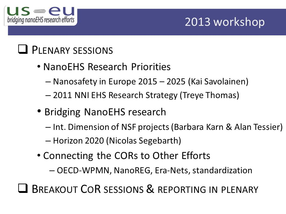 P LENARY SESSIONS NanoEHS Research Priorities – Nanosafety in Europe 2015 – 2025 (Kai Savolainen) – 2011 NNI EHS Research Strategy (Treye Thomas) Bridging NanoEHS research – Int.