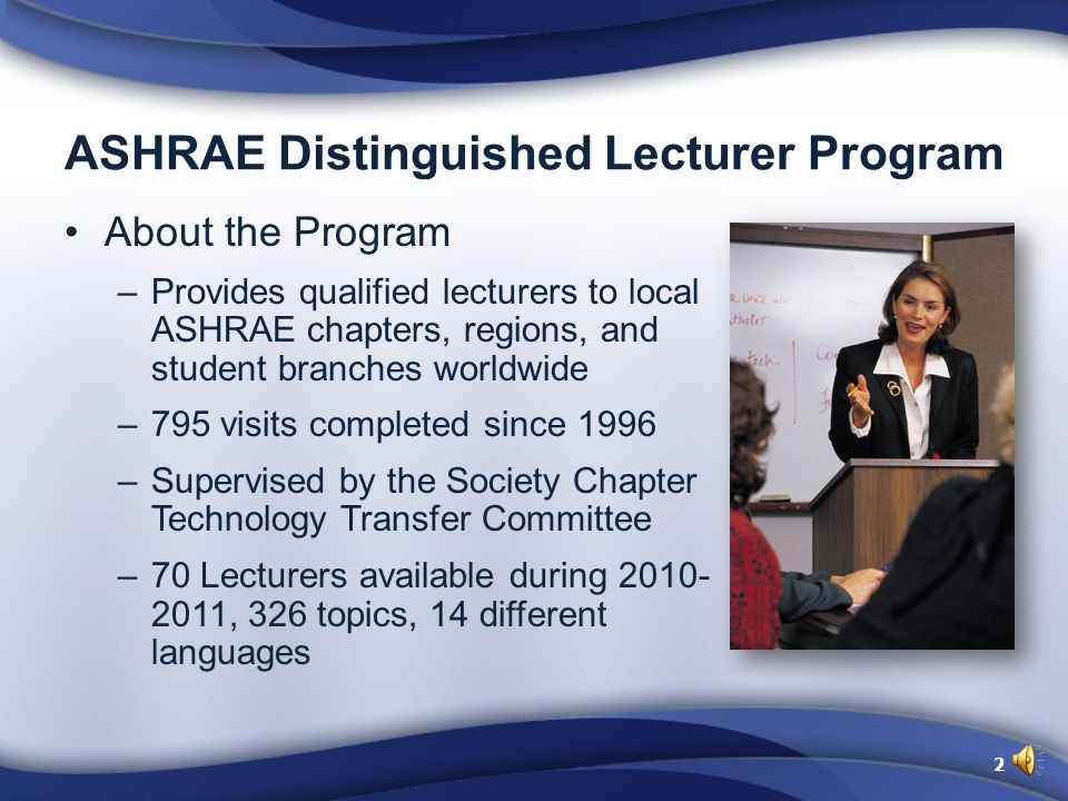 ASHRAE Distinguished Lecturer Program About the Program –Provides qualified lecturers to local ASHRAE chapters, regions, and student branches worldwide –795 visits completed since 1996 –Supervised by the Society Chapter Technology Transfer Committee –70 Lecturers available during 2010- 2011, 326 topics, 14 different languages 2