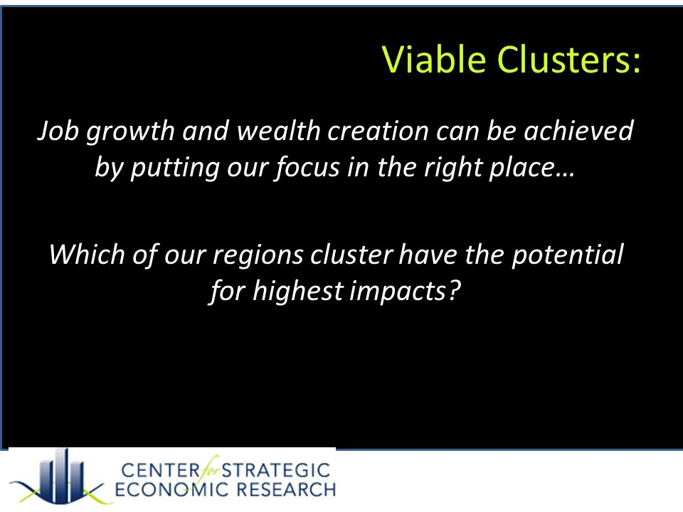 Viable Clusters: Job growth and wealth creation can be achieved by putting our focus in the right place… Which of our regions cluster have the potential for highest impacts