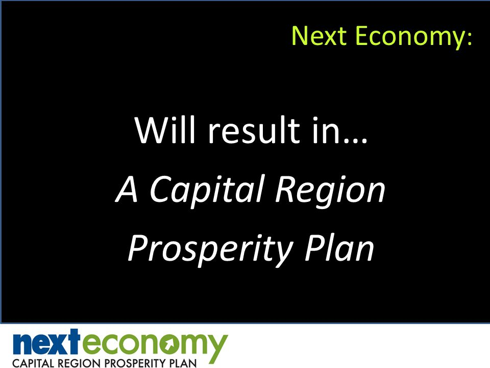 Next Economy : Will result in… A Capital Region Prosperity Plan