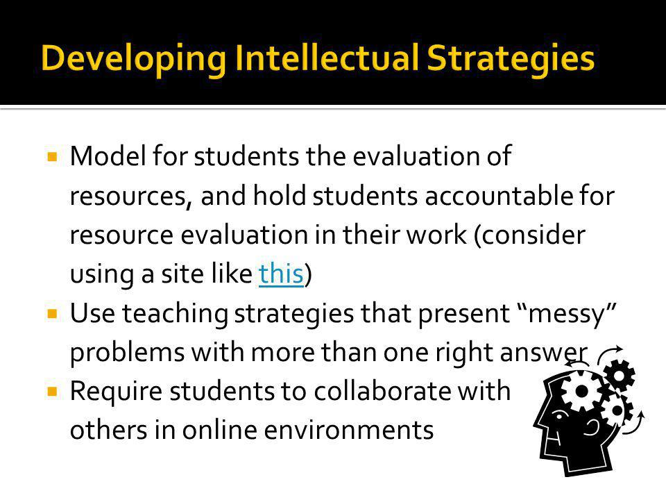 Model for students the evaluation of resources, and hold students accountable for resource evaluation in their work (consider using a site like this)this Use teaching strategies that present messy problems with more than one right answer Require students to collaborate with others in online environments