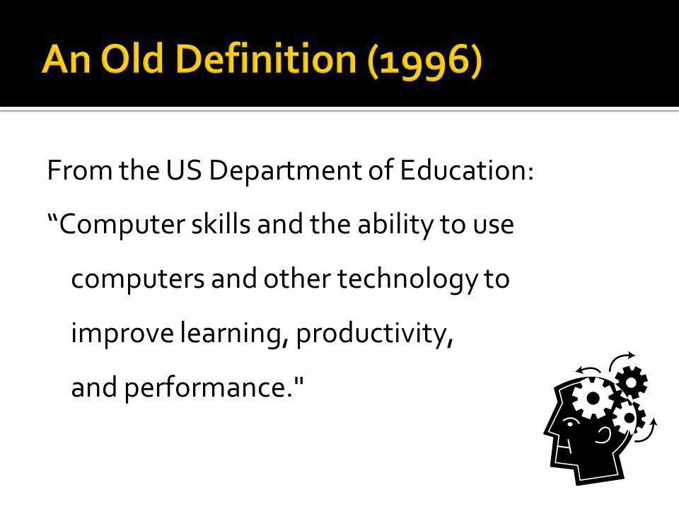 From the US Department of Education: Computer skills and the ability to use computers and other technology to improve learning, productivity, and performance.