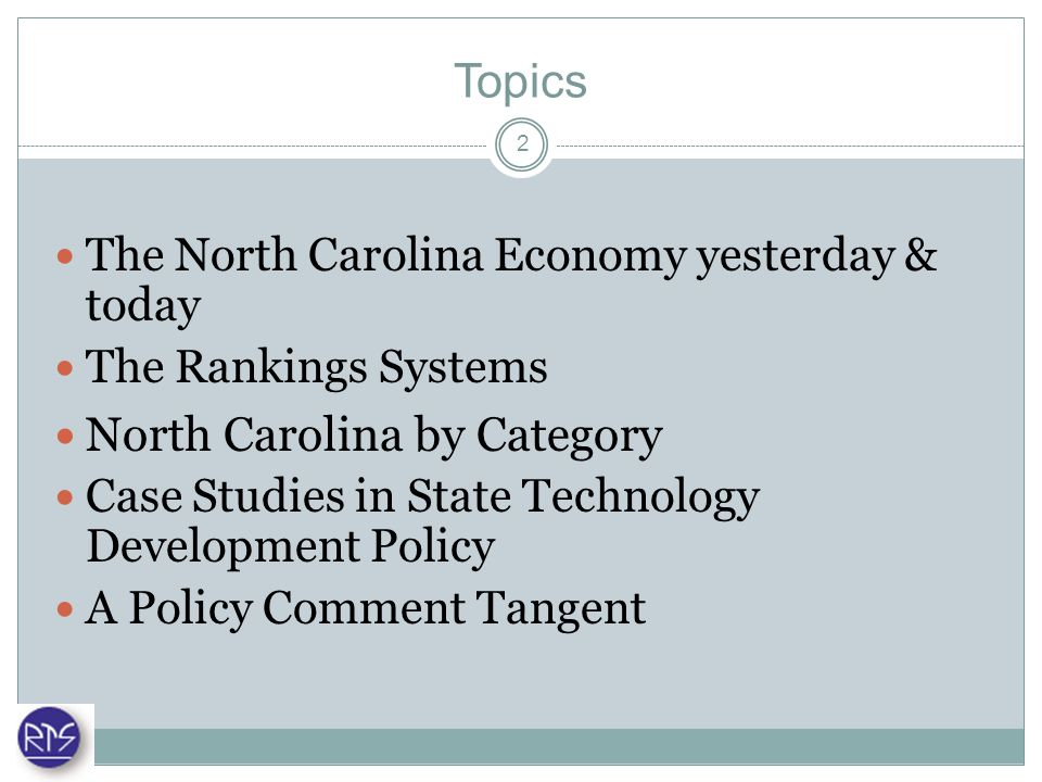 Topics The North Carolina Economy yesterday & today The Rankings Systems North Carolina by Category Case Studies in State Technology Development Policy A Policy Comment Tangent 2
