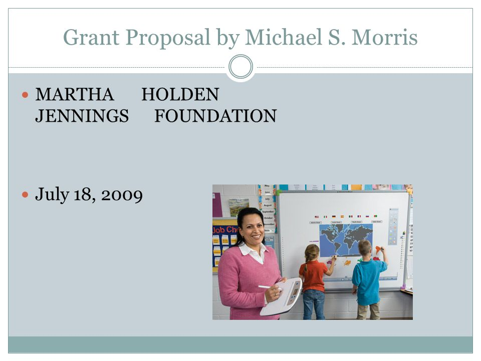 Grant Proposal by Michael S. Morris MARTHA HOLDEN JENNINGS FOUNDATION July 18, 2009
