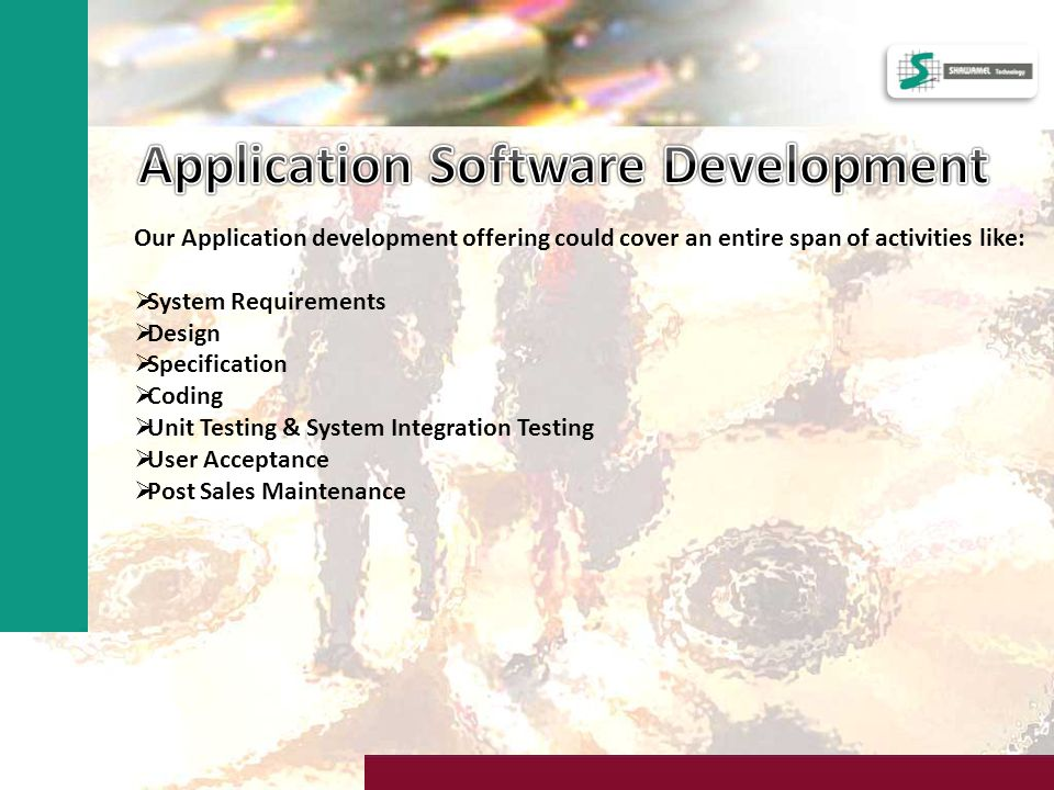 Our Application development offering could cover an entire span of activities like: System Requirements Design Specification Coding Unit Testing & System Integration Testing User Acceptance Post Sales Maintenance