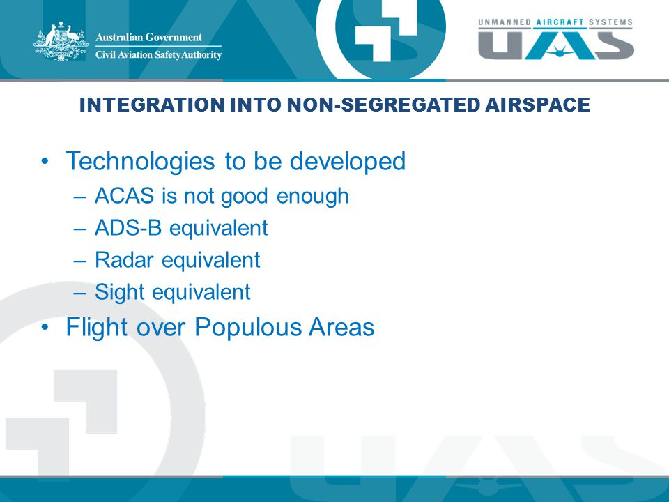 INTEGRATION INTO NON-SEGREGATED AIRSPACE Technologies to be developed –ACAS is not good enough –ADS-B equivalent –Radar equivalent –Sight equivalent F