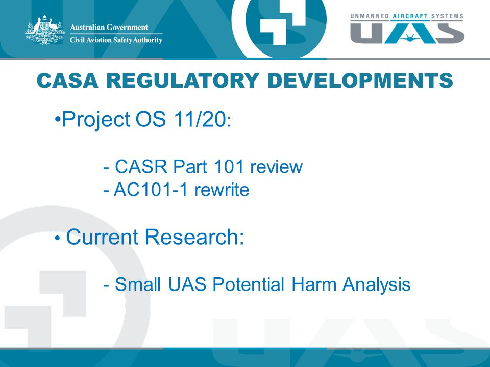 CASA REGULATORY DEVELOPMENTS Project OS 11/20 : - CASR Part 101 review - AC101-1 rewrite Current Research: - Small UAS Potential Harm Analysis