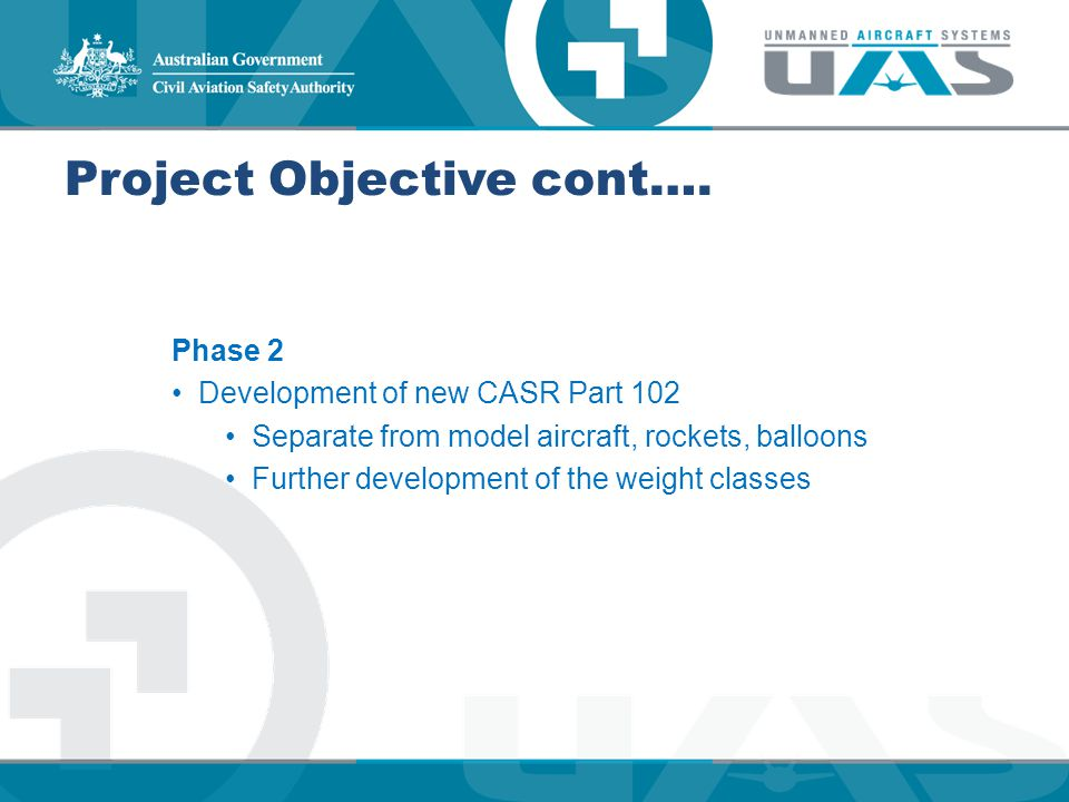 Project Objective cont…. Phase 2 Development of new CASR Part 102 Separate from model aircraft, rockets, balloons Further development of the weight cl