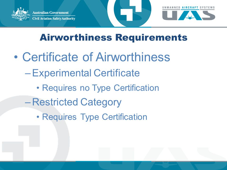 Airworthiness Requirements Certificate of Airworthiness –Experimental Certificate Requires no Type Certification –Restricted Category Requires Type Ce