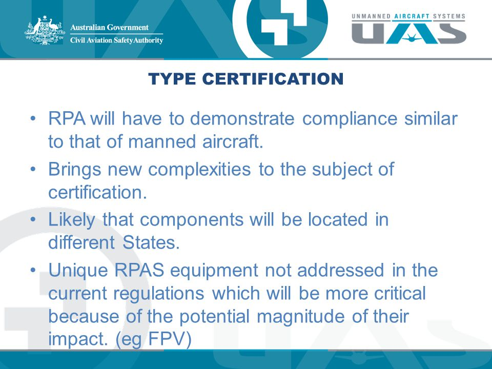 TYPE CERTIFICATION RPA will have to demonstrate compliance similar to that of manned aircraft. Brings new complexities to the subject of certification
