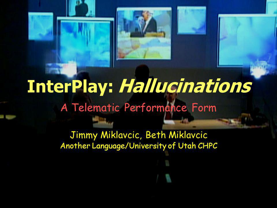 InterPlay: Hallucinations A Telematic Performance Form Jimmy Miklavcic, Beth Miklavcic Another Language/University of Utah CHPC