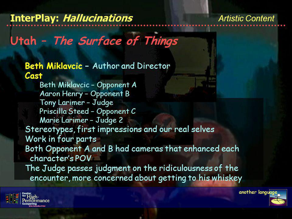 Artistic Content another language InterPlay: Hallucinations Utah – The Surface of Things Beth Miklavcic – Author and Director Cast Beth Miklavcic – Opponent A Aaron Henry – Opponent B Tony Larimer – Judge Priscilla Steed – Opponent C Marie Larimer – Judge 2 Stereotypes, first impressions and our real selves Work in four parts Both Opponent A and B had cameras that enhanced each characters POV The Judge passes judgment on the ridiculousness of the encounter, more concerned about getting to his whiskey