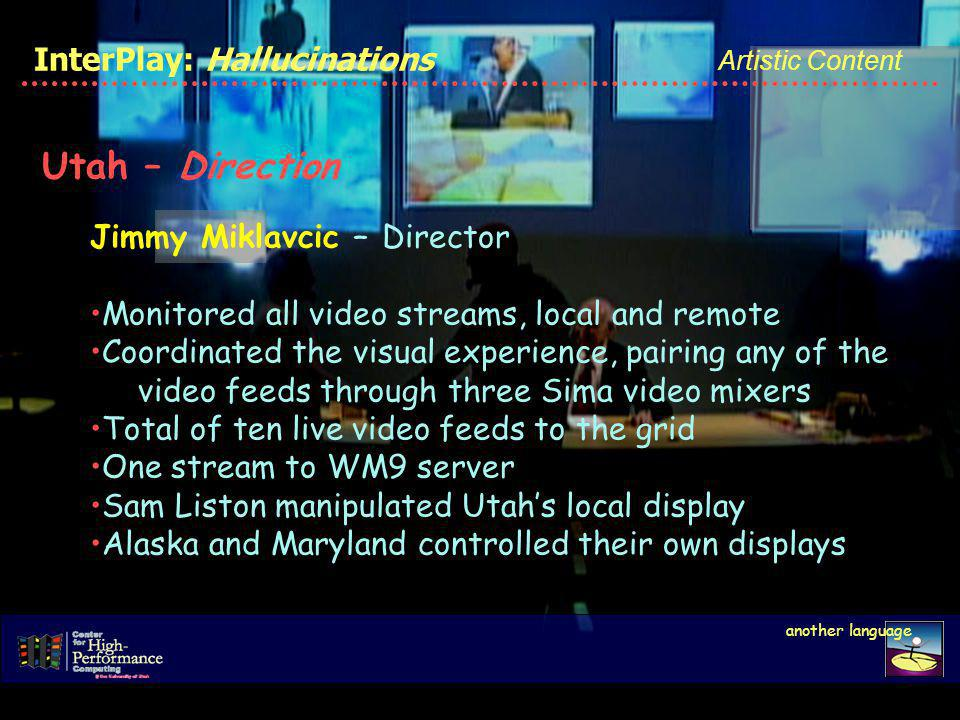 another language InterPlay: Hallucinations Artistic Content Utah – Direction Jimmy Miklavcic – Director Monitored all video streams, local and remote Coordinated the visual experience, pairing any of the video feeds through three Sima video mixers Total of ten live video feeds to the grid One stream to WM9 server Sam Liston manipulated Utahs local display Alaska and Maryland controlled their own displays