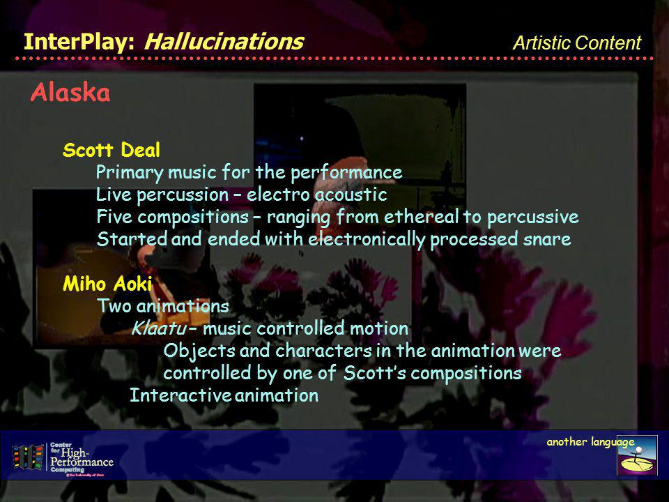 InterPlay: Hallucinations Artistic Content Alaska Scott Deal Primary music for the performance Live percussion – electro acoustic Five compositions – ranging from ethereal to percussive Started and ended with electronically processed snare Miho Aoki Two animations Klaatu – music controlled motion Objects and characters in the animation were controlled by one of Scotts compositions Interactive animation