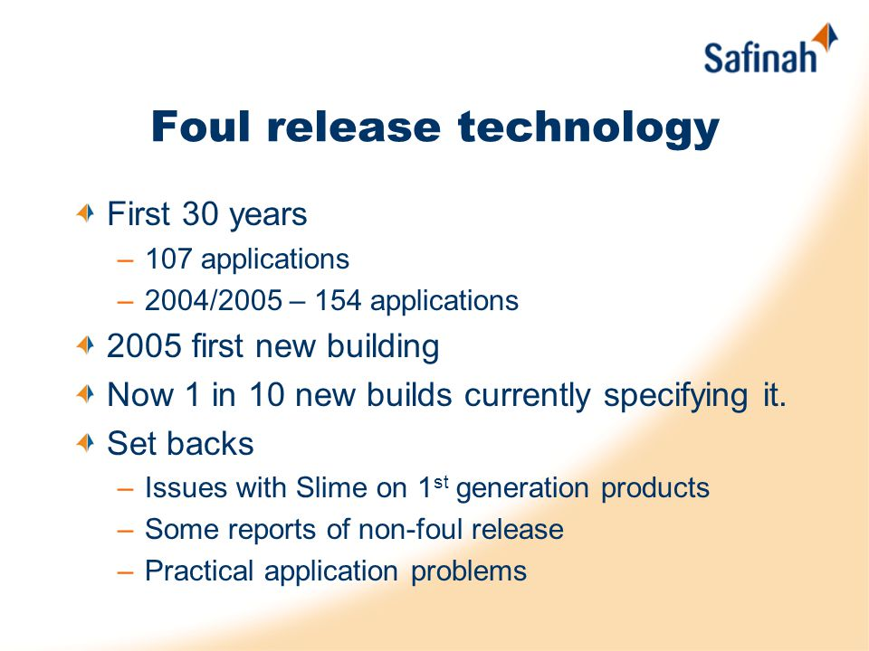 Foul release technology First 30 years –107 applications –2004/2005 – 154 applications 2005 first new building Now 1 in 10 new builds currently specifying it.