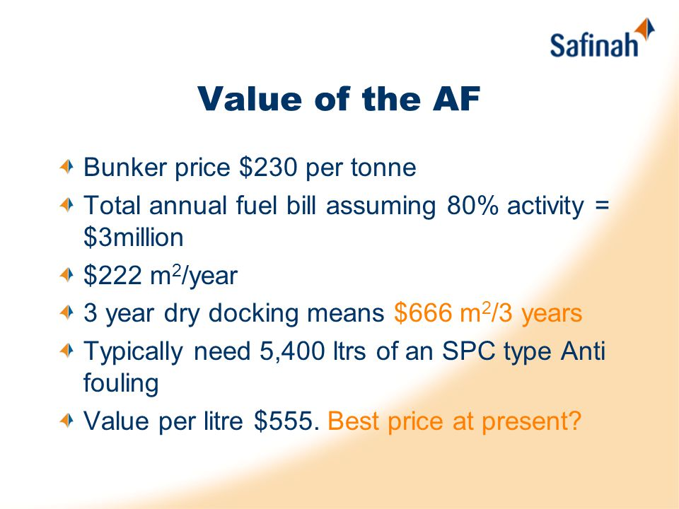 Value of the AF Bunker price $230 per tonne Total annual fuel bill assuming 80% activity = $3million $222 m 2 /year 3 year dry docking means $666 m 2 /3 years Typically need 5,400 ltrs of an SPC type Anti fouling Value per litre $555.