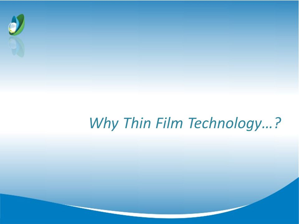 Why Thin Film Technology…?