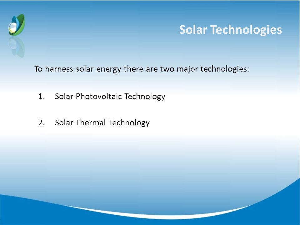 Solar Technologies To harness solar energy there are two major technologies: 1.Solar Photovoltaic Technology 2.Solar Thermal Technology