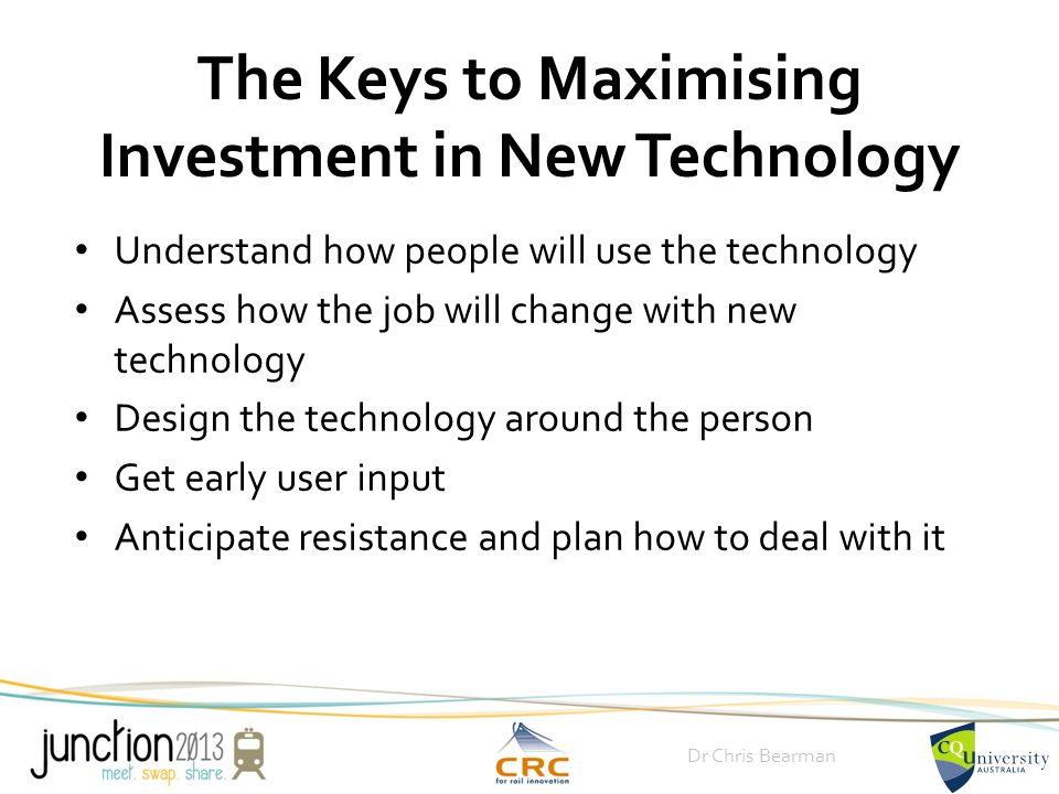 Dr Chris Bearman The Keys to Maximising Investment in New Technology Understand how people will use the technology Assess how the job will change with new technology Design the technology around the person Get early user input Anticipate resistance and plan how to deal with it