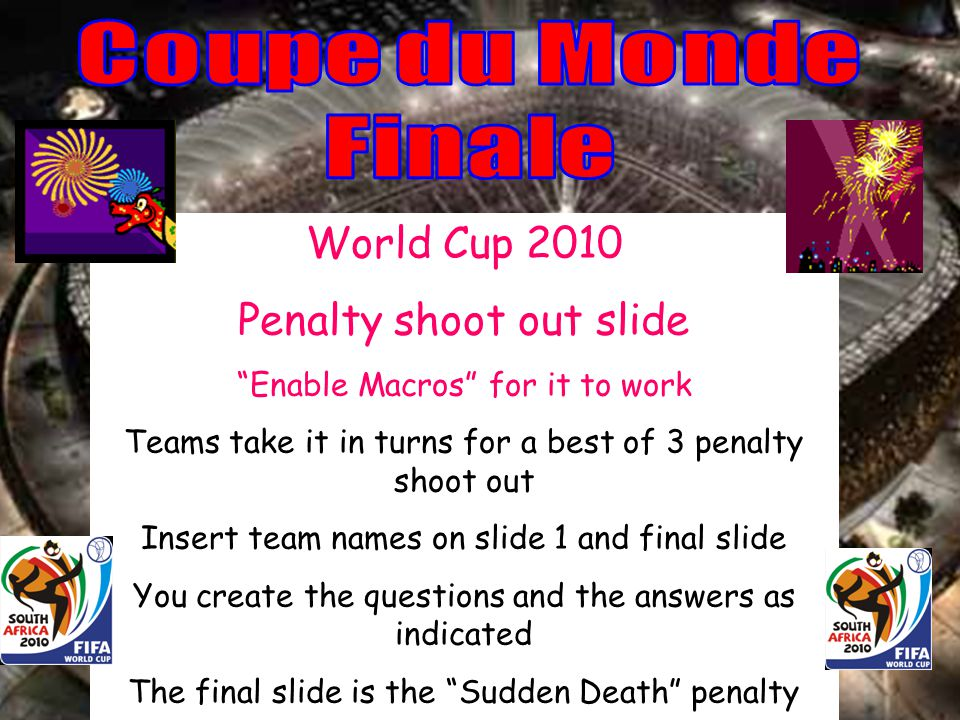 World Cup 2010 Penalty shoot out slide Enable Macros for it to work Teams take it in turns for a best of 3 penalty shoot out Insert team names on slide 1 and final slide You create the questions and the answers as indicated The final slide is the Sudden Death penalty