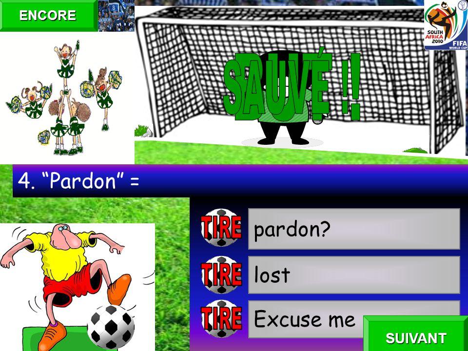 pardon? lost Excuse me 4. Pardon = ENCORE SUIVANT