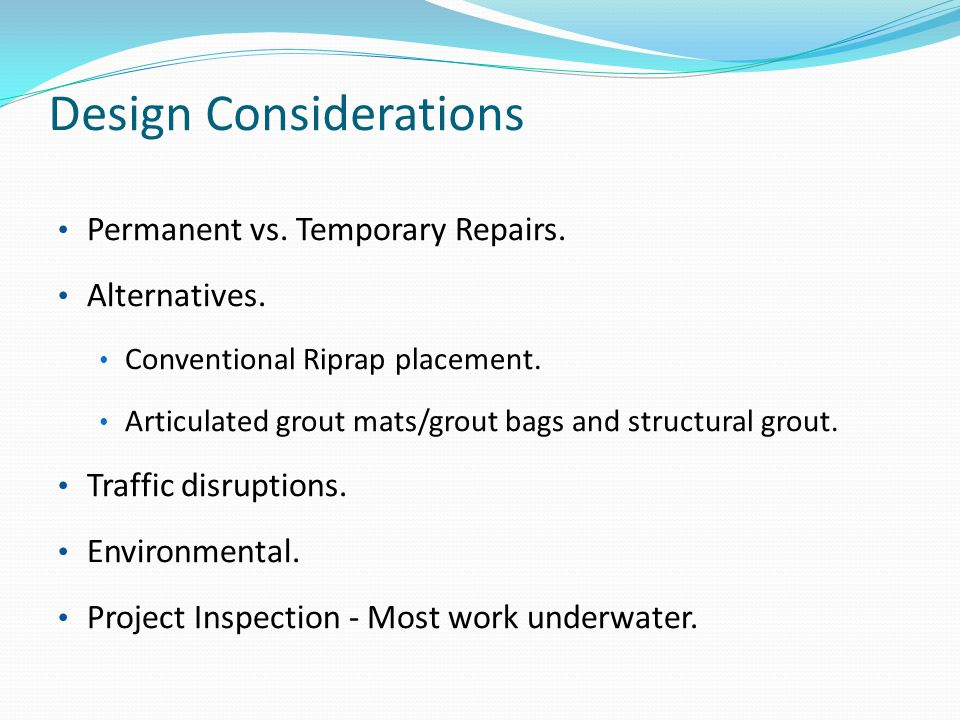 Design Considerations Permanent vs. Temporary Repairs. Alternatives. Conventional Riprap placement. Articulated grout mats/grout bags and structural g