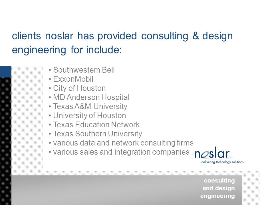 consulting and design engineering clients noslar has provided consulting & design engineering for include: Southwestern Bell ExxonMobil City of Houston MD Anderson Hospital Texas A&M University University of Houston Texas Education Network Texas Southern University various data and network consulting firms various sales and integration companies