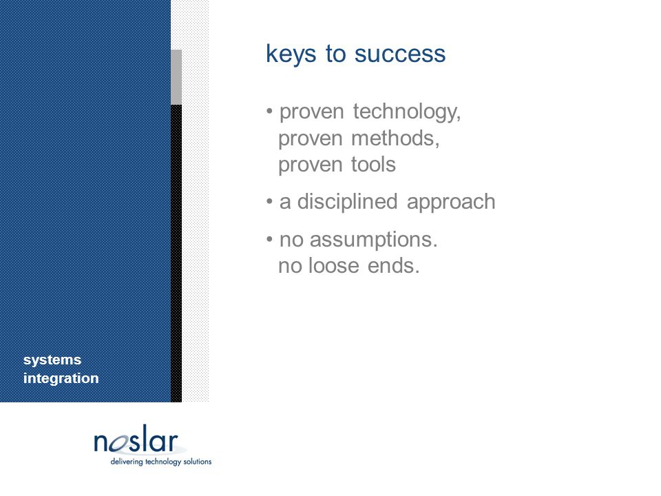 keys to success proven technology, proven methods, proven tools a disciplined approach no assumptions.
