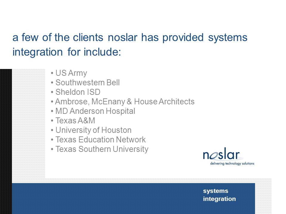 systems integration a few of the clients noslar has provided systems integration for include: US Army Southwestern Bell Sheldon ISD Ambrose, McEnany & House Architects MD Anderson Hospital Texas A&M University of Houston Texas Education Network Texas Southern University