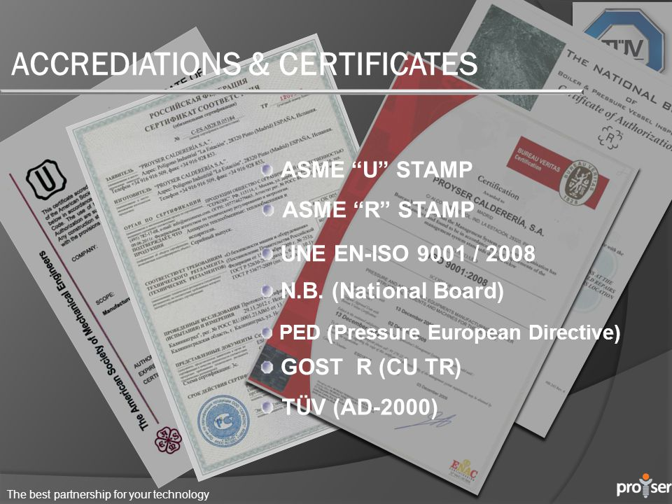 ACCREDIATIONS & CERTIFICATES ASME U STAMP UNE EN-ISO 9001 / 2008 N.B. (National Board) PED (Pressure European Directive) ASME R STAMP GOST R (CU TR) T