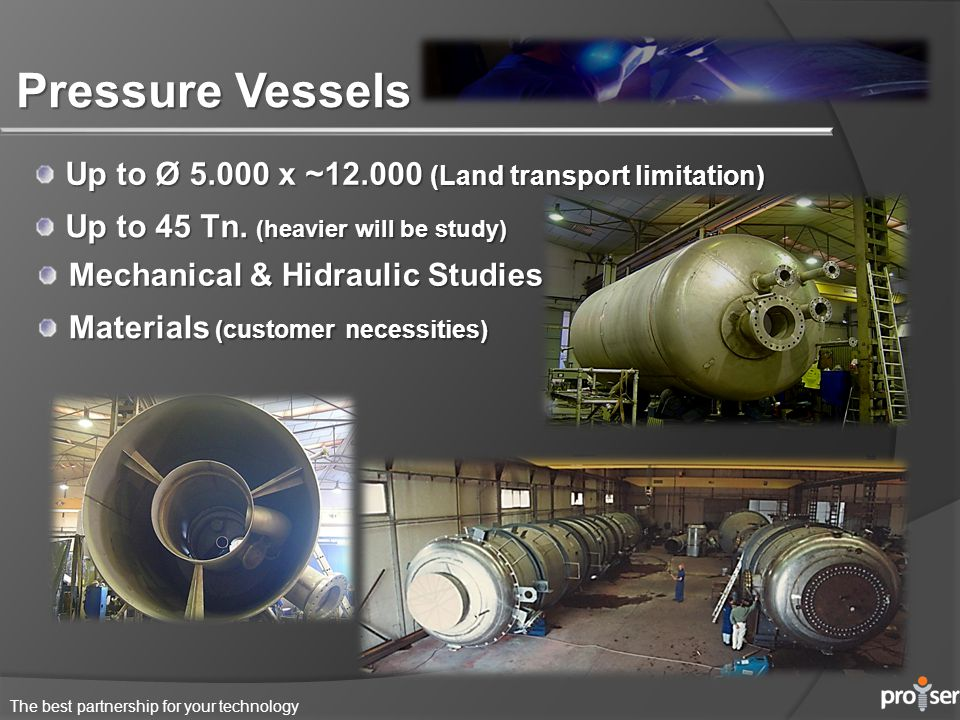 The best partnership for your technology Pressure Vessels Up to Ø 5.000 x ~12.000 (Land transport limitation) Materials (customer necessities) Up to 45 Tn.