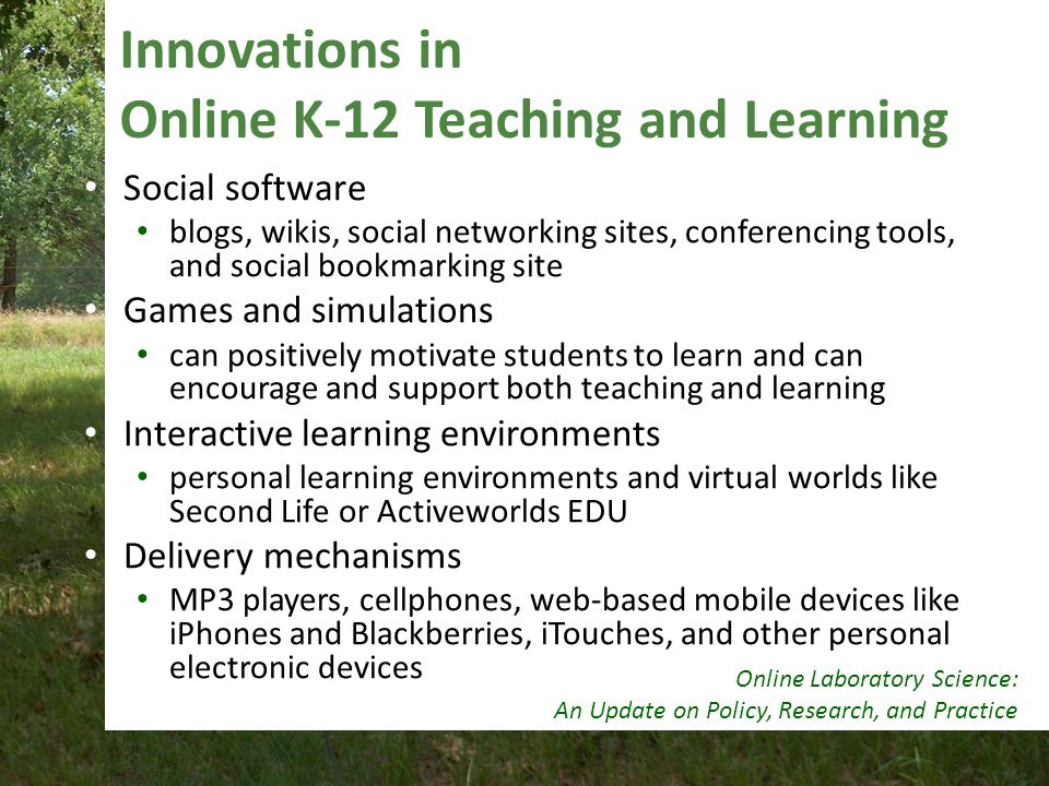 Innovations in Online K-12 Teaching and Learning Social software blogs, wikis, social networking sites, conferencing tools, and social bookmarking site Games and simulations can positively motivate students to learn and can encourage and support both teaching and learning Interactive learning environments personal learning environments and virtual worlds like Second Life or Activeworlds EDU Delivery mechanisms MP3 players, cellphones, web-based mobile devices like iPhones and Blackberries, iTouches, and other personal electronic devices Online Laboratory Science: An Update on Policy, Research, and Practice