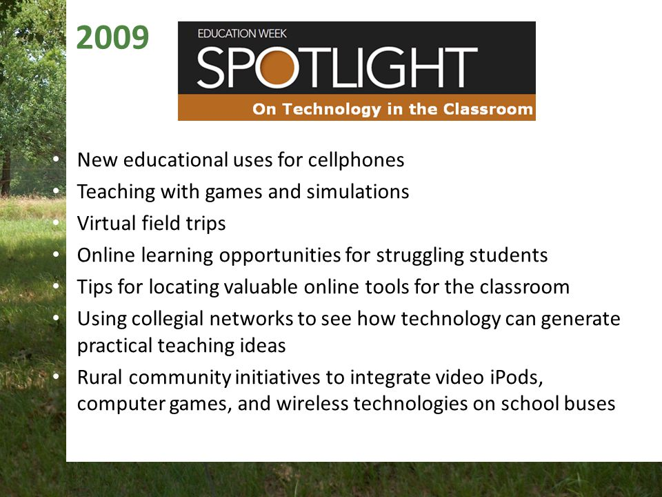 2009 New educational uses for cellphones Teaching with games and simulations Virtual field trips Online learning opportunities for struggling students Tips for locating valuable online tools for the classroom Using collegial networks to see how technology can generate practical teaching ideas Rural community initiatives to integrate video iPods, computer games, and wireless technologies on school buses