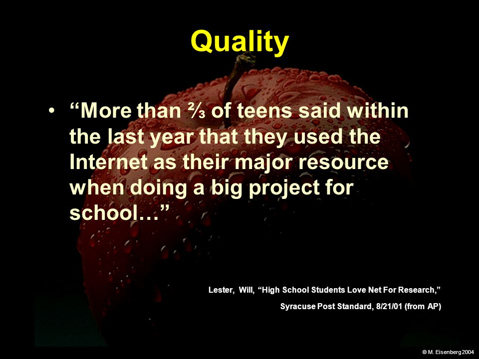 © M. Eisenberg 2004 Quality More than of teens said within the last year that they used the Internet as their major resource when doing a big project