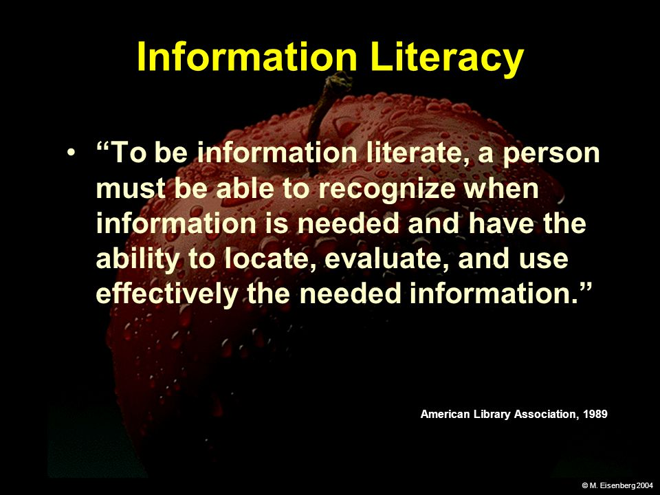 © M. Eisenberg 2004 Information Literacy To be information literate, a person must be able to recognize when information is needed and have the abilit